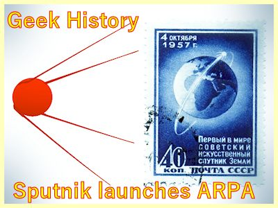 Geek History explores why was the internet created: 1957 Sputnik launches ARPA